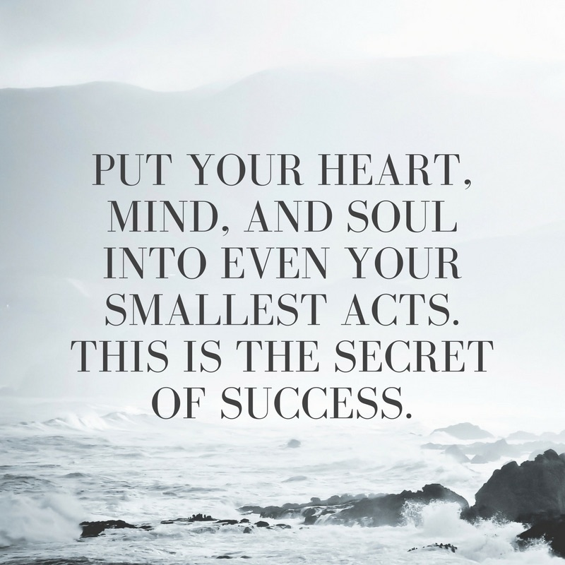 Put your heart, mind, and soul into even your smallest acts