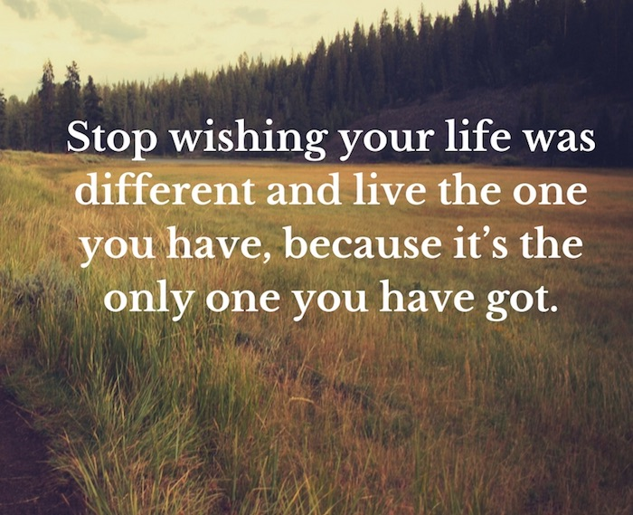 Stop wishing your life was different